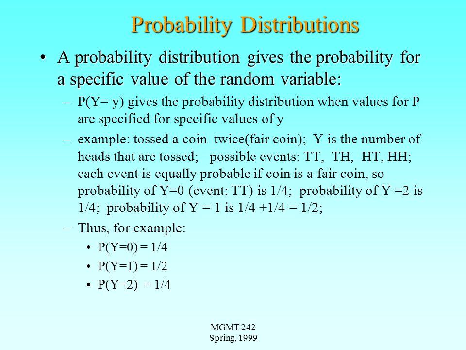 MGMT 242 Spring, 1999 Probability Distributions--Discrete Variables Notation: P(Y=y) or, occasionally, P Y (y) (with y being some specific value;Notation: P(Y=y) or, occasionally, P Y (y) (with y being some specific value; P Y (y) is some value when Y=y and 0 otherwiseP Y (y) is some value when Y=y and 0 otherwise Example--(Ex.