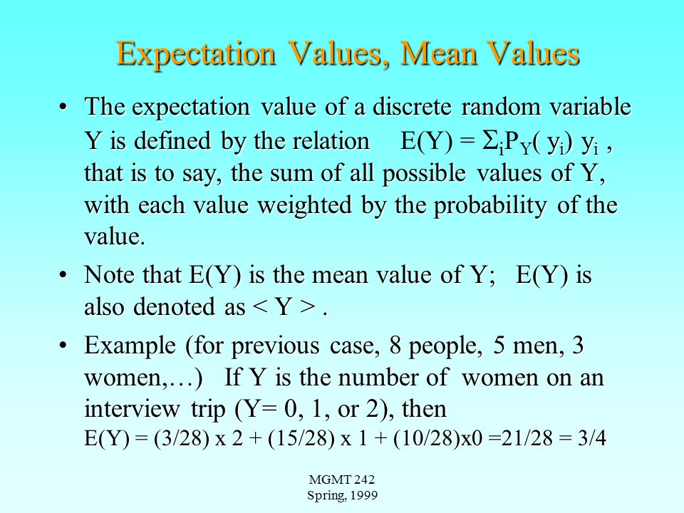 MGMT 242 Spring, 1999 Variance of a Discrete Random Variable The variance of a discrete random variable, V(Y), is the expectation of the square of the deviation from the mean (expected value); V(Y) is also denoted as Var(Y)The variance of a discrete random variable, V(Y), is the expectation of the square of the deviation from the mean (expected value); V(Y) is also denoted as Var(Y) V(Y) = E[(Y- E(Y)) 2 ] = ( y i ) [y i - E(Y)] 2 ;V(Y) = E[(Y- E(Y)) 2 ] =  i P Y ( y i ) [y i - E(Y)] 2 ; V(Y) = E(Y 2 ) - (E(Y)) 2V(Y) = E(Y 2 ) - (E(Y)) 2 The second formula for V(Y) is derived as follows:The second formula for V(Y) is derived as follows: –V(Y) =  i P Y ( y i ) [y i 2 - 2 y i E(y) + (E(Y)) 2 ] –or V(Y) = E(Y 2 ) - 2 E(y) E(y) + (E(Y)) 2 = E(Y 2 ) - (E(Y)) 2 Example (previous, 5 men, 3 women, etc..)Example (previous, 5 men, 3 women, etc..) –V(Y) = {(3/28)(2- 3/4) 2 + (15/28) (1- 3/4) 2 + (10/28) (0- 3/4) 2, or V(Y) = (3/28) 2 2 + (15/28) 1 2 + 0 - (3/4) 2 = 27/28
