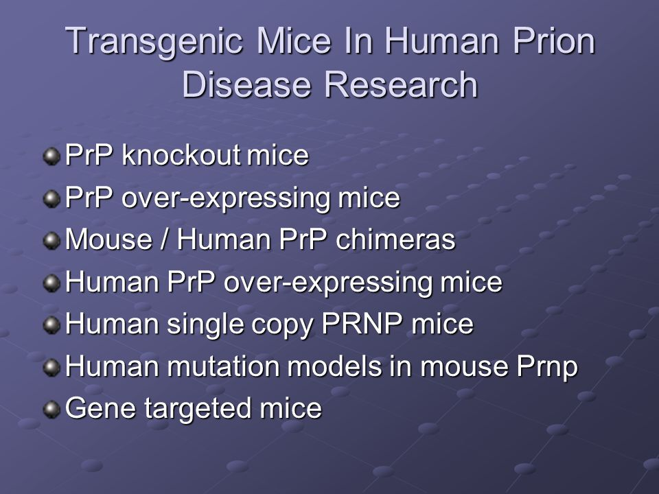 Transgenic Mice In Human Prion Disease Research PrP knockout mice PrP over-expressing mice Mouse / Human PrP chimeras Human PrP over-expressing mice H