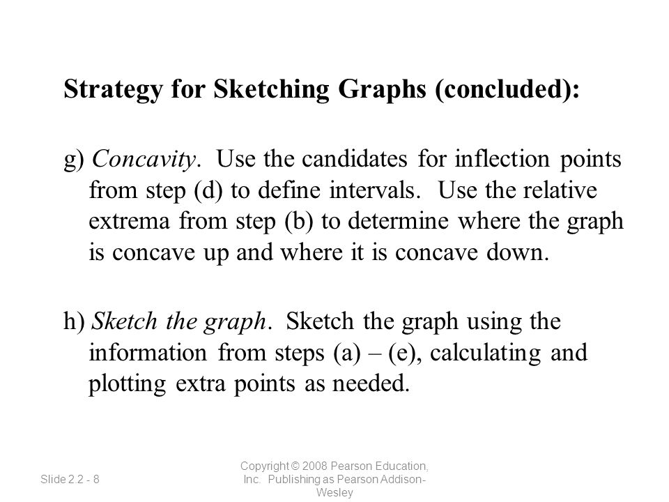 Slide 2.2 - 8 Copyright © 2008 Pearson Education, Inc. Publishing as Pearson Addison- Wesley Strategy for Sketching Graphs (concluded): g) Concavity.