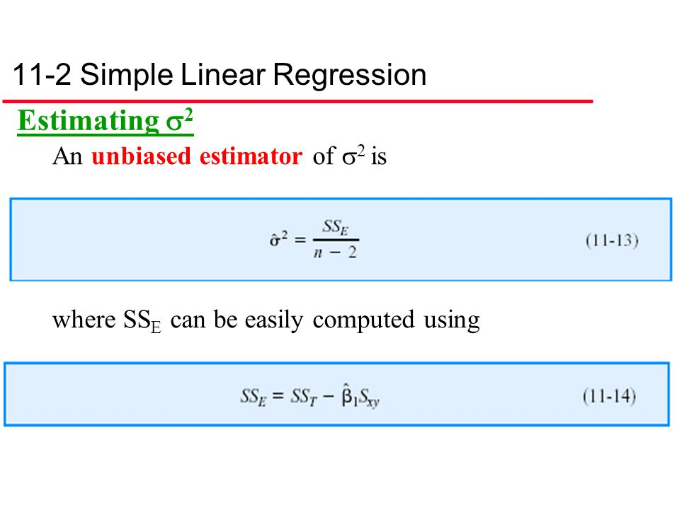 11-2 Simple Linear Regression Estimating  2 An unbiased estimator of  2 is where SS E can be easily computed using
