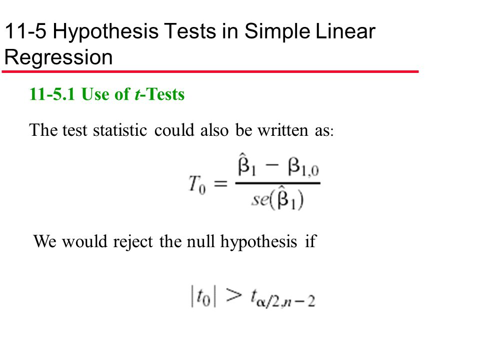 11-5 Hypothesis Tests in Simple Linear Regression 11-5.1 Use of t-Tests We would reject the null hypothesis if The test statistic could also be writte