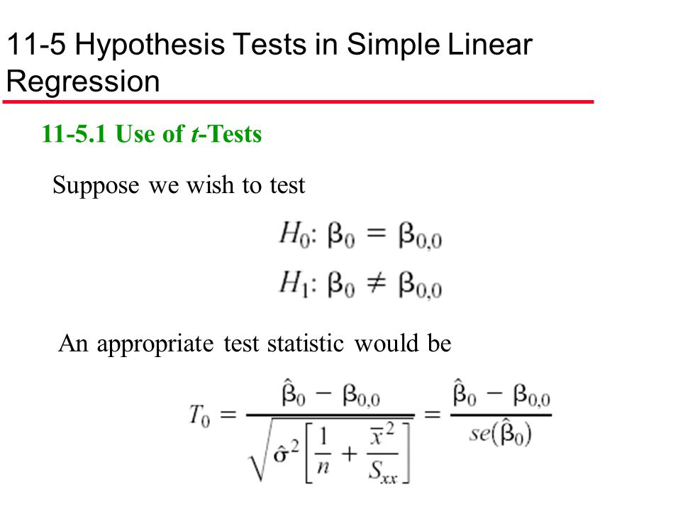 11-5 Hypothesis Tests in Simple Linear Regression 11-5.1 Use of t-Tests Suppose we wish to test An appropriate test statistic would be