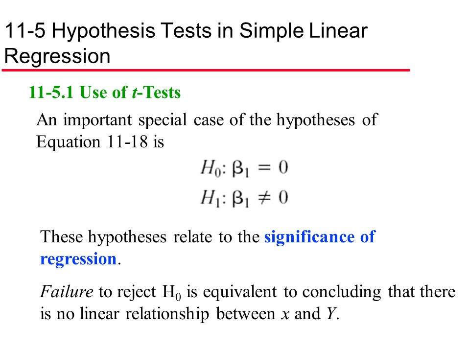 11-5 Hypothesis Tests in Simple Linear Regression 11-5.1 Use of t-Tests An important special case of the hypotheses of Equation 11-18 is These hypothe