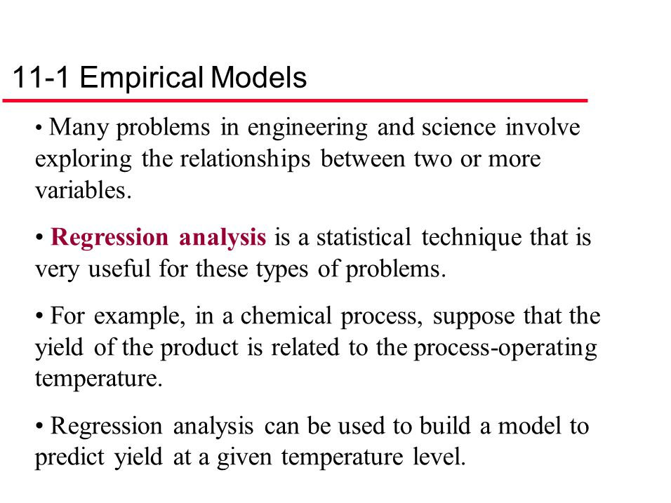 11-1 Empirical Models Many problems in engineering and science involve exploring the relationships between two or more variables. Regression analysis