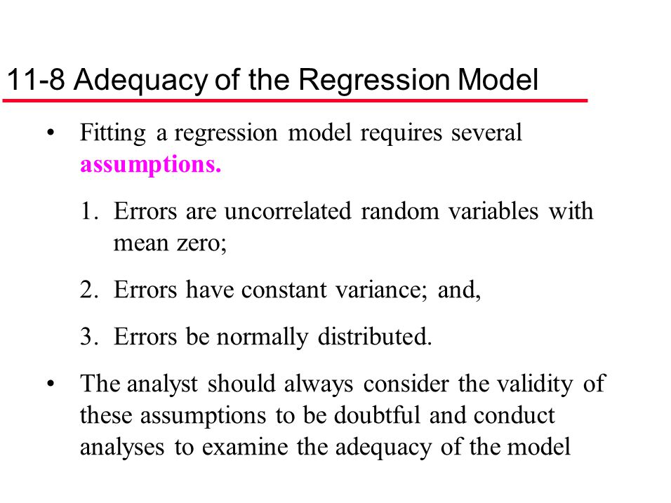 11-8 Adequacy of the Regression Model Fitting a regression model requires several assumptions. 1.Errors are uncorrelated random variables with mean ze