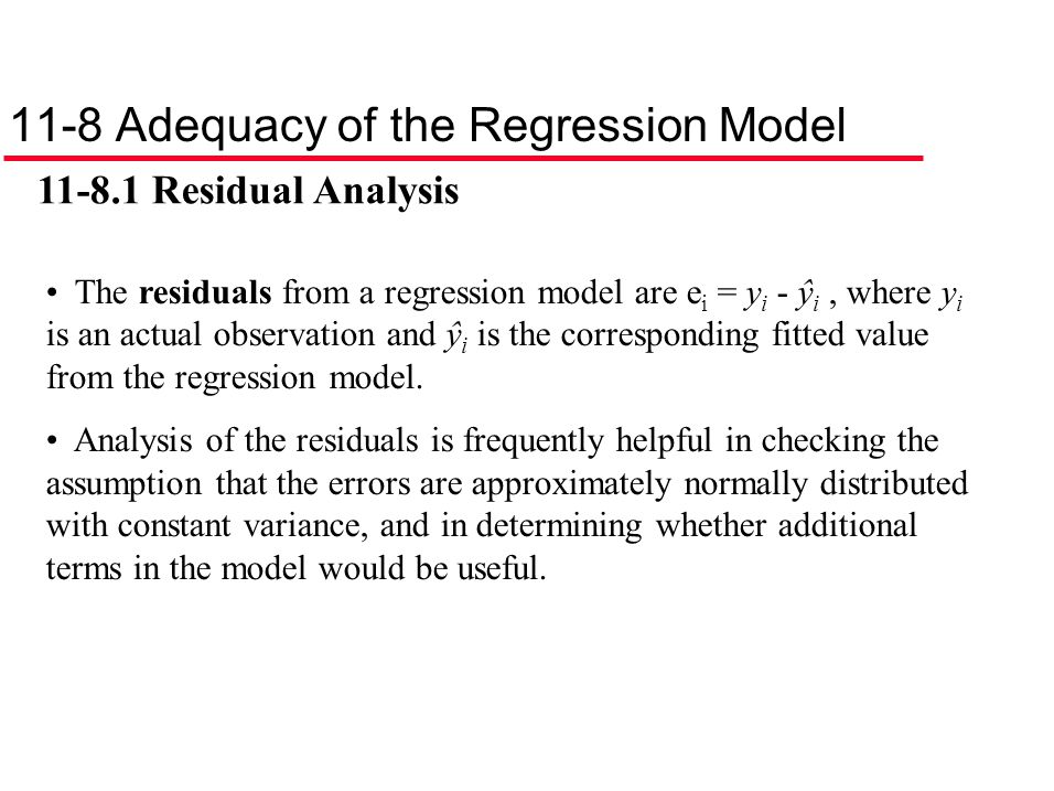 11-8 Adequacy of the Regression Model 11-8.1 Residual Analysis The residuals from a regression model are e i = y i - ŷ i, where y i is an actual obser