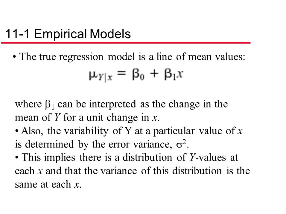11-1 Empirical Models The true regression model is a line of mean values: where  1 can be interpreted as the change in the mean of Y for a unit chang