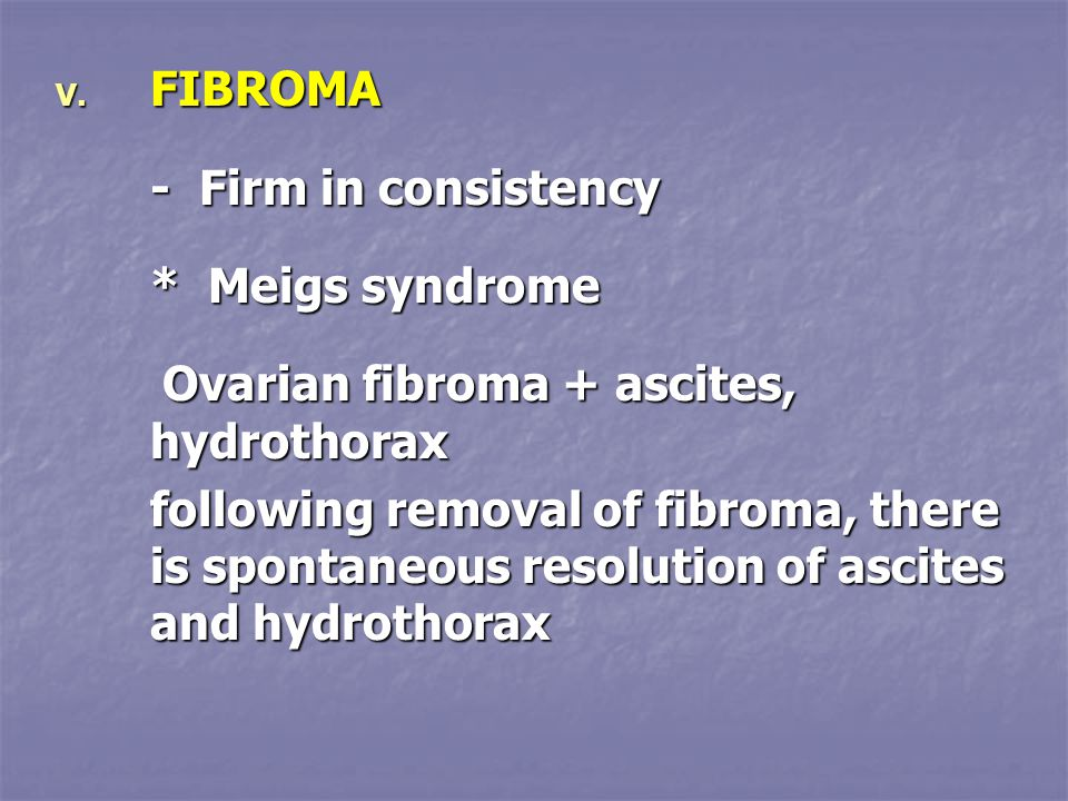 V. FIBROMA - Firm in consistency * Meigs syndrome Ovarian fibroma + ascites, hydrothorax following removal of fibroma, there is spontaneous resolution