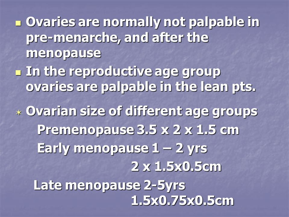 Ovaries are normally not palpable in pre-menarche, and after the menopause Ovaries are normally not palpable in pre-menarche, and after the menopause In the reproductive age group ovaries are palpable in the lean pts.