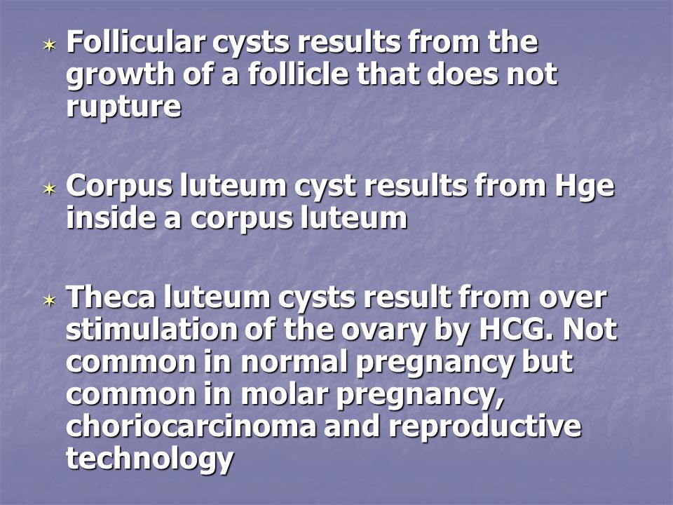  Follicular cysts results from the growth of a follicle that does not rupture  Corpus luteum cyst results from Hge inside a corpus luteum  Theca luteum cysts result from over stimulation of the ovary by HCG.