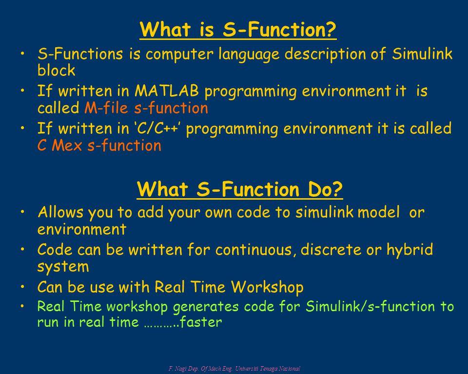 F. Nagi Dep. Of Mech Eng. Universiti Tenaga Nasional What is S-Function? S-Functions is computer language description of Simulink block If written in