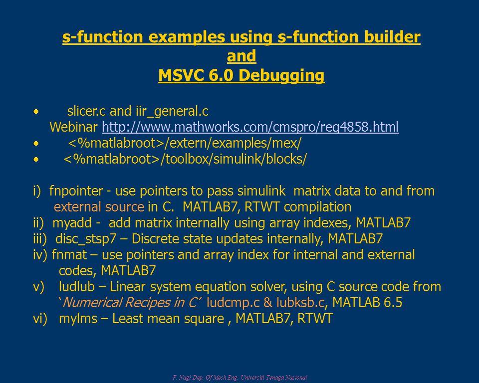 F. Nagi Dep. Of Mech Eng. Universiti Tenaga Nasional s-function examples using s-function builder and MSVC 6.0 Debugging slicer.c and iir_general.c We