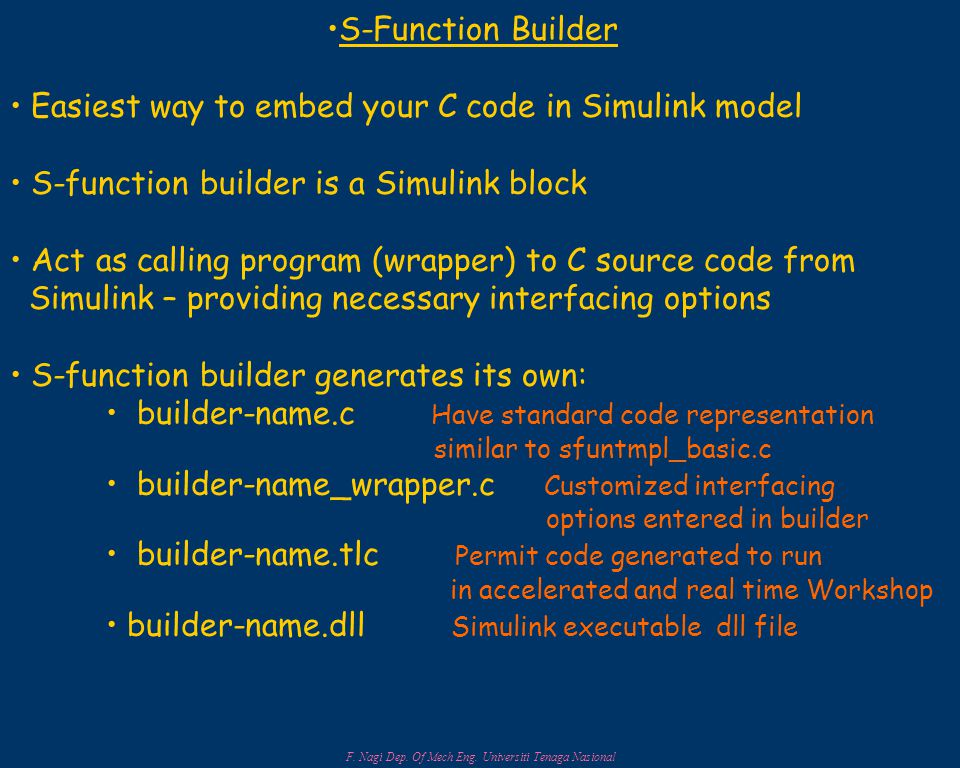 F. Nagi Dep. Of Mech Eng. Universiti Tenaga Nasional S-Function Builder Easiest way to embed your C code in Simulink model S-function builder is a Sim