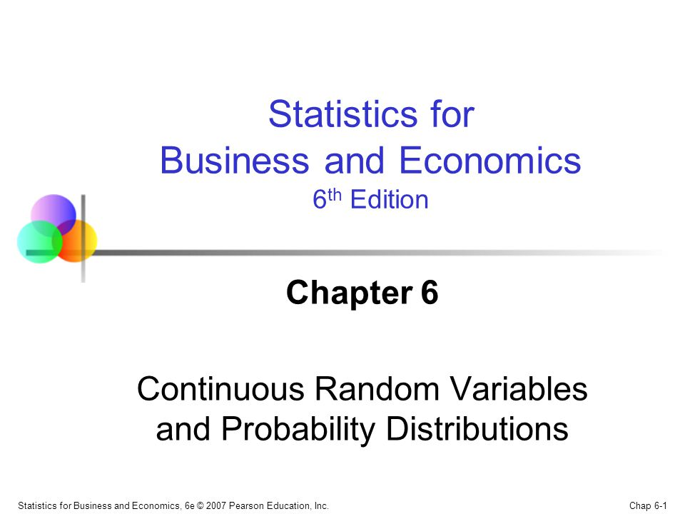 Chap 6-1 Statistics for Business and Economics, 6e © 2007 Pearson Education, Inc. Chapter 6 Continuous Random Variables and Probability Distributions