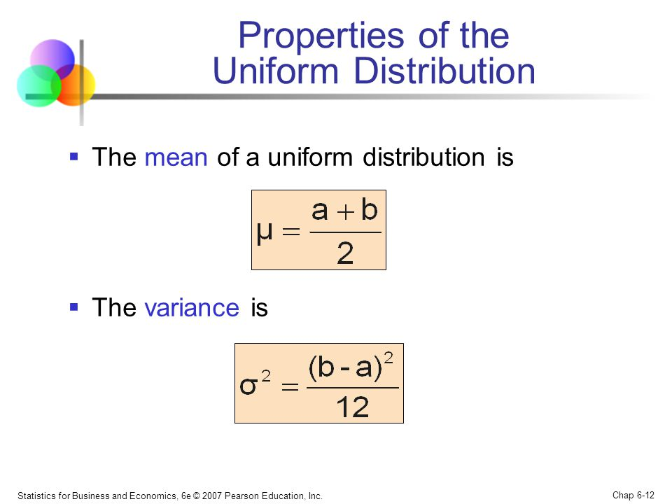 Statistics for Business and Economics, 6e © 2007 Pearson Education, Inc. Chap 6-12 Properties of the Uniform Distribution  The mean of a uniform dist