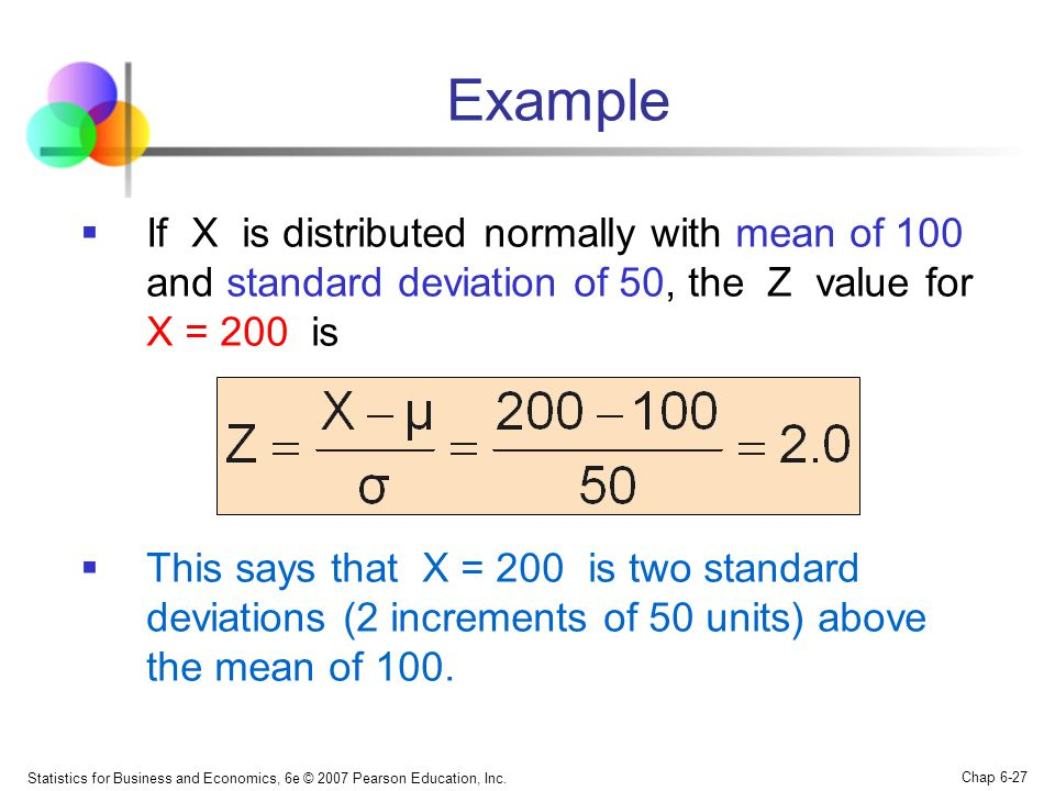 Statistics for Business and Economics, 6e © 2007 Pearson Education, Inc. Chap 6-27 Example  If X is distributed normally with mean of 100 and standar