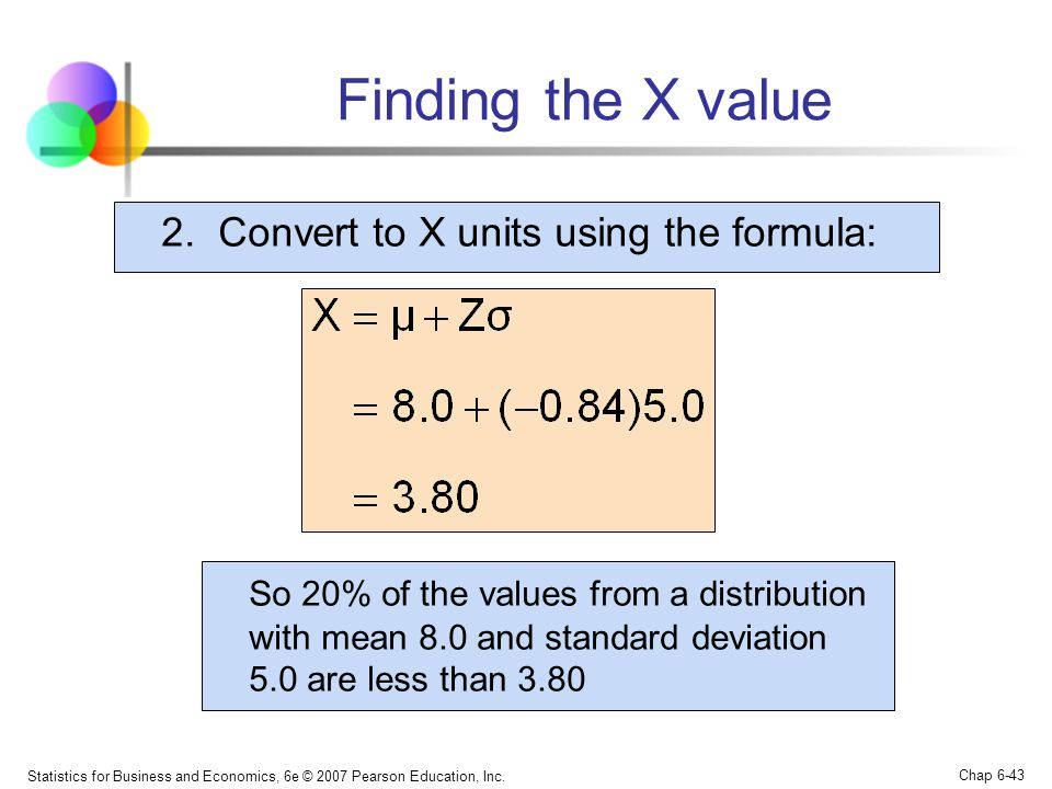 Statistics for Business and Economics, 6e © 2007 Pearson Education, Inc. Chap 6-43 2. Convert to X units using the formula: Finding the X value So 20%