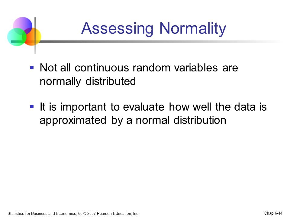 Statistics for Business and Economics, 6e © 2007 Pearson Education, Inc. Chap 6-44 Assessing Normality  Not all continuous random variables are norma