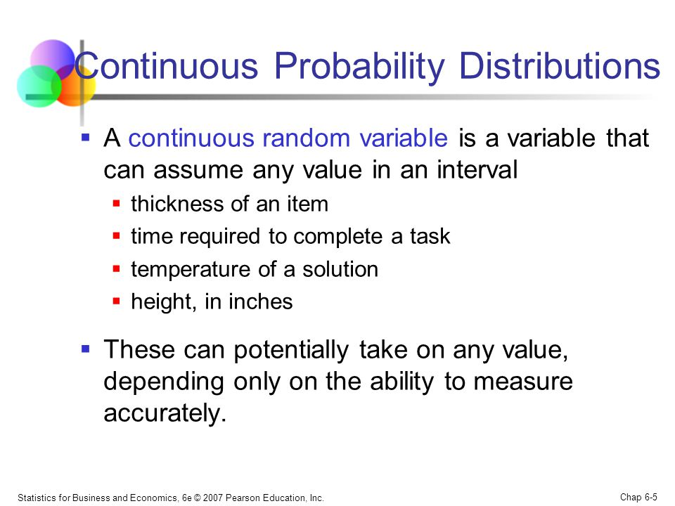 Statistics for Business and Economics, 6e © 2007 Pearson Education, Inc. Chap 6-5 Continuous Probability Distributions  A continuous random variable