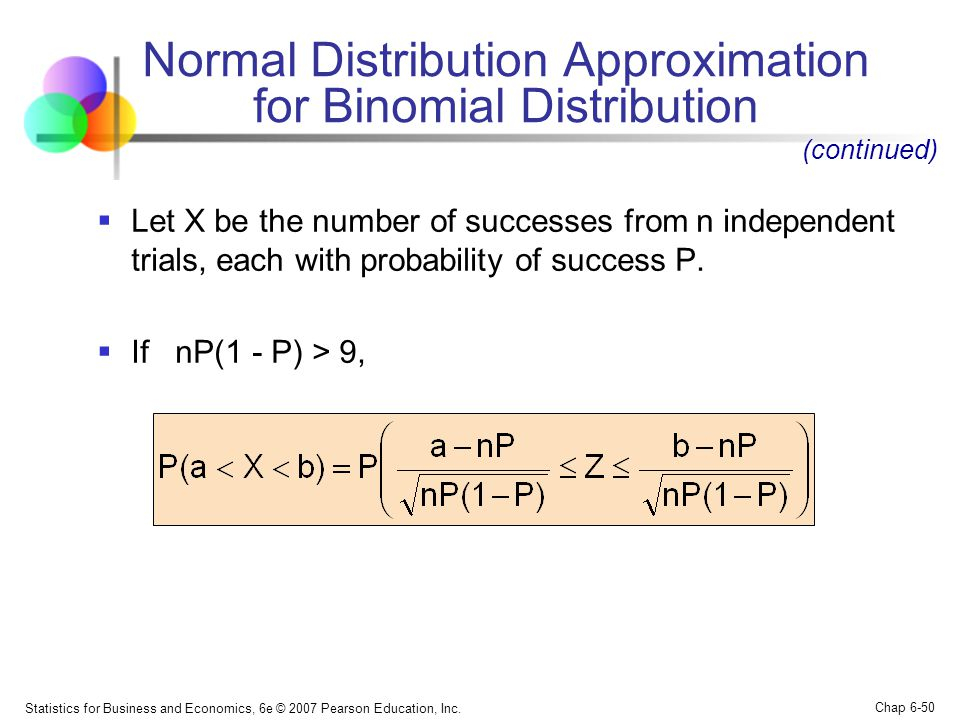 Statistics for Business and Economics, 6e © 2007 Pearson Education, Inc. Chap 6-50 Normal Distribution Approximation for Binomial Distribution  Let X