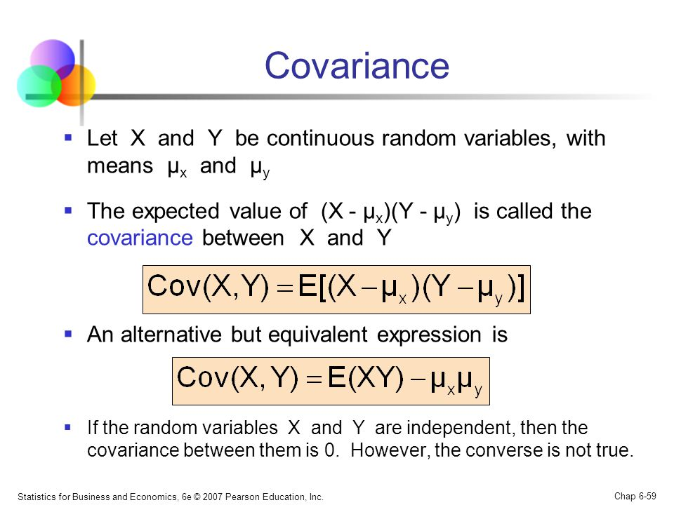 Statistics for Business and Economics, 6e © 2007 Pearson Education, Inc. Chap 6-59 Covariance  Let X and Y be continuous random variables, with means