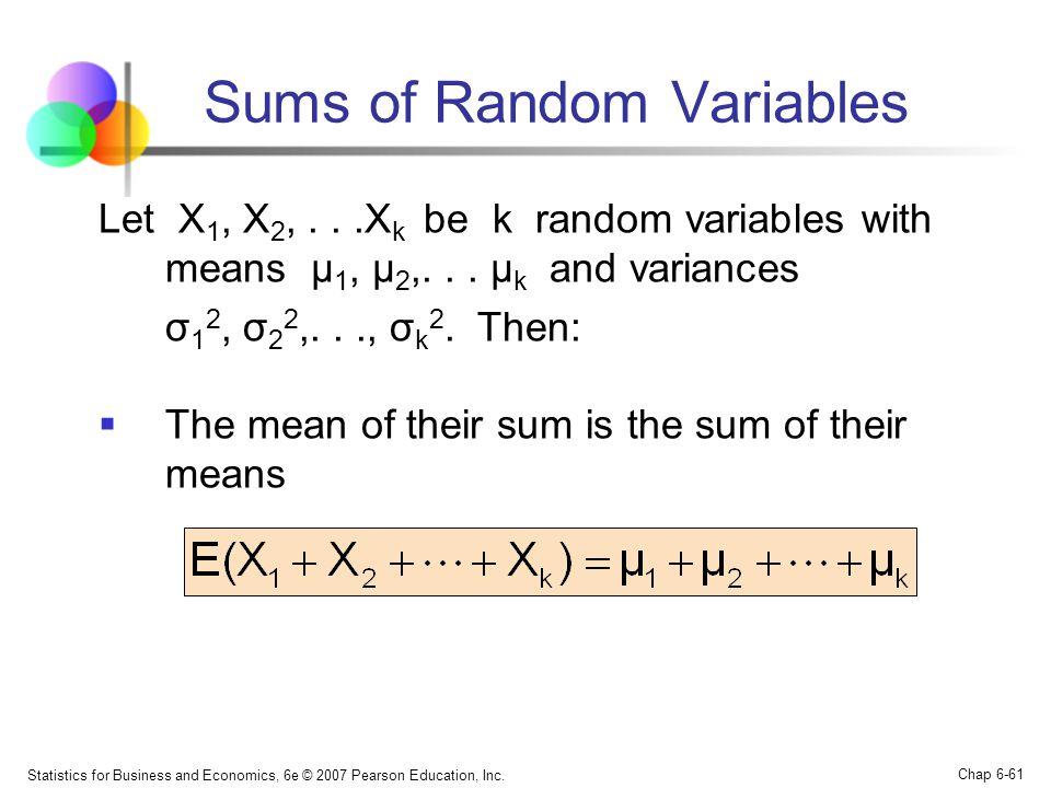 Statistics for Business and Economics, 6e © 2007 Pearson Education, Inc. Chap 6-61 Sums of Random Variables Let X 1, X 2,...X k be k random variables