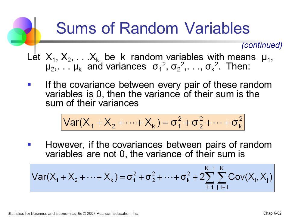 Statistics for Business and Economics, 6e © 2007 Pearson Education, Inc. Chap 6-62 Sums of Random Variables Let X 1, X 2,...X k be k random variables