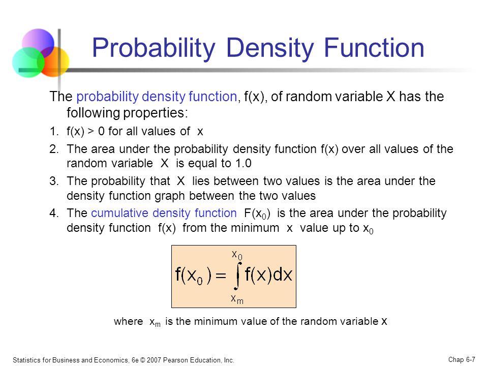 Statistics for Business and Economics, 6e © 2007 Pearson Education, Inc. Chap 6-7 Probability Density Function The probability density function, f(x),
