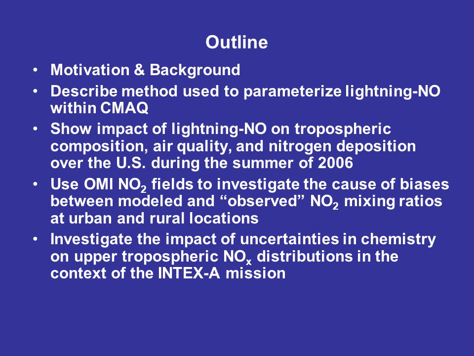 Outline Motivation & Background Describe method used to parameterize lightning-NO within CMAQ Show impact of lightning-NO on tropospheric composition, air quality, and nitrogen deposition over the U.S.