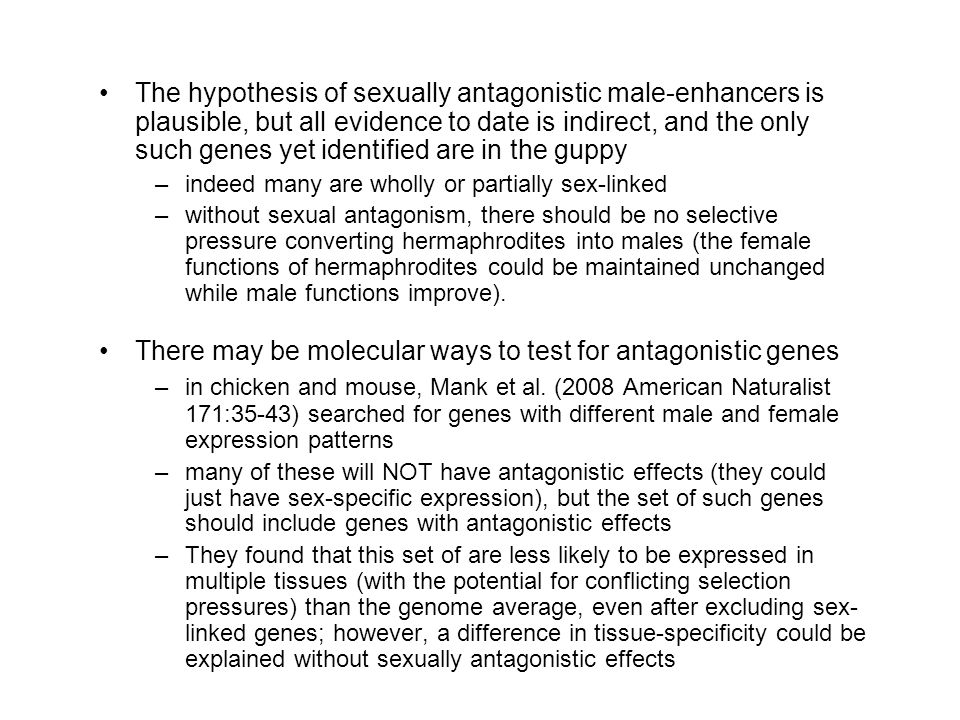 The hypothesis of sexually antagonistic male-enhancers is plausible, but all evidence to date is indirect, and the only such genes yet identified are in the guppy –indeed many are wholly or partially sex-linked –without sexual antagonism, there should be no selective pressure converting hermaphrodites into males (the female functions of hermaphrodites could be maintained unchanged while male functions improve).