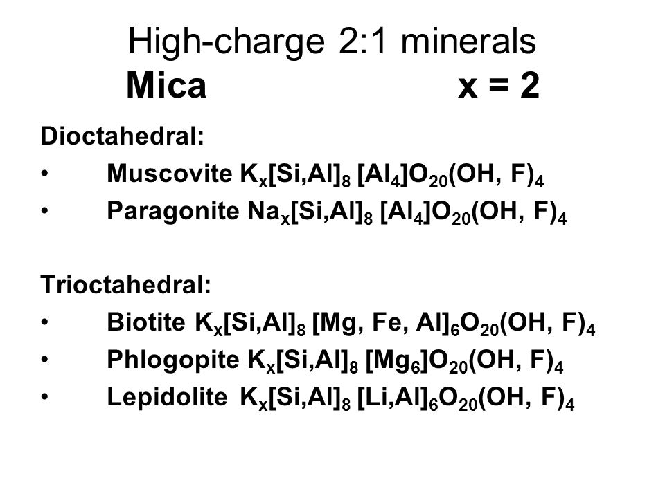 High-charge 2:1 minerals Micax = 2 Dioctahedral: MuscoviteK x [Si,Al] 8 [Al 4 ]O 20 (OH, F) 4 Paragonite Na x [Si,Al] 8 [Al 4 ]O 20 (OH, F) 4 Trioctah