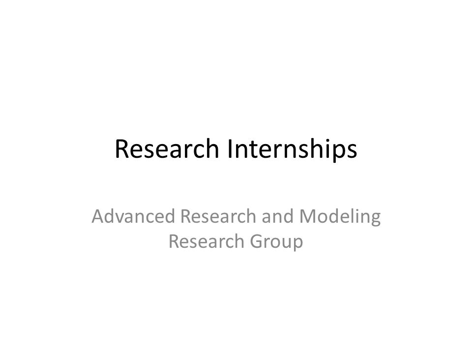 Research Internships Advanced Research and Modeling Research Group