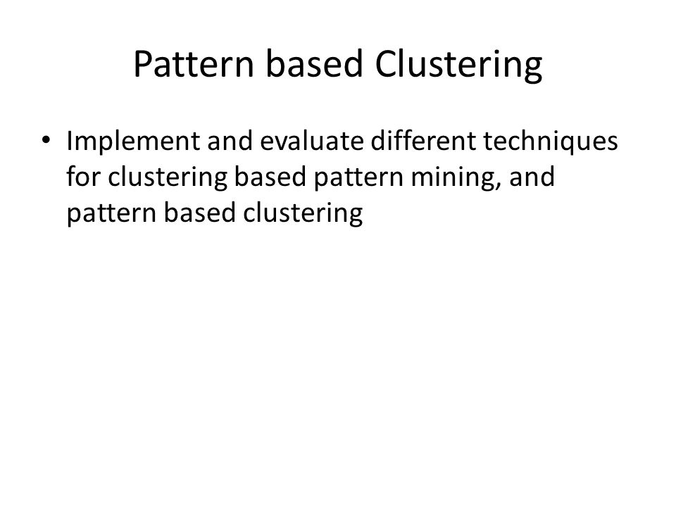 Pattern based Clustering Implement and evaluate different techniques for clustering based pattern mining, and pattern based clustering