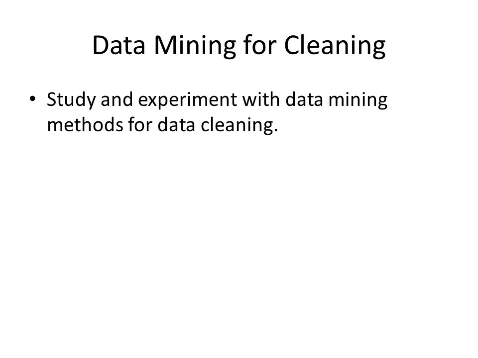 Data Mining for Cleaning Study and experiment with data mining methods for data cleaning.