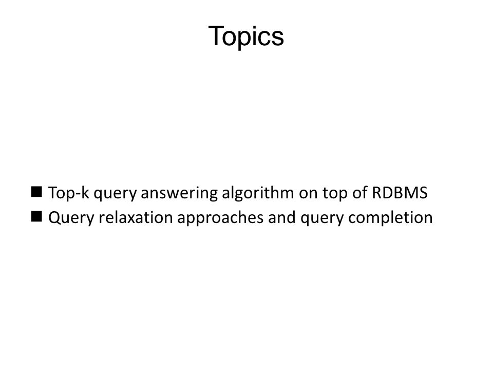 Top-k query answering algorithm on top of RDBMS Query relaxation approaches and query completion Topics