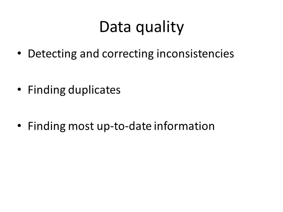 Data quality Detecting and correcting inconsistencies Finding duplicates Finding most up-to-date information