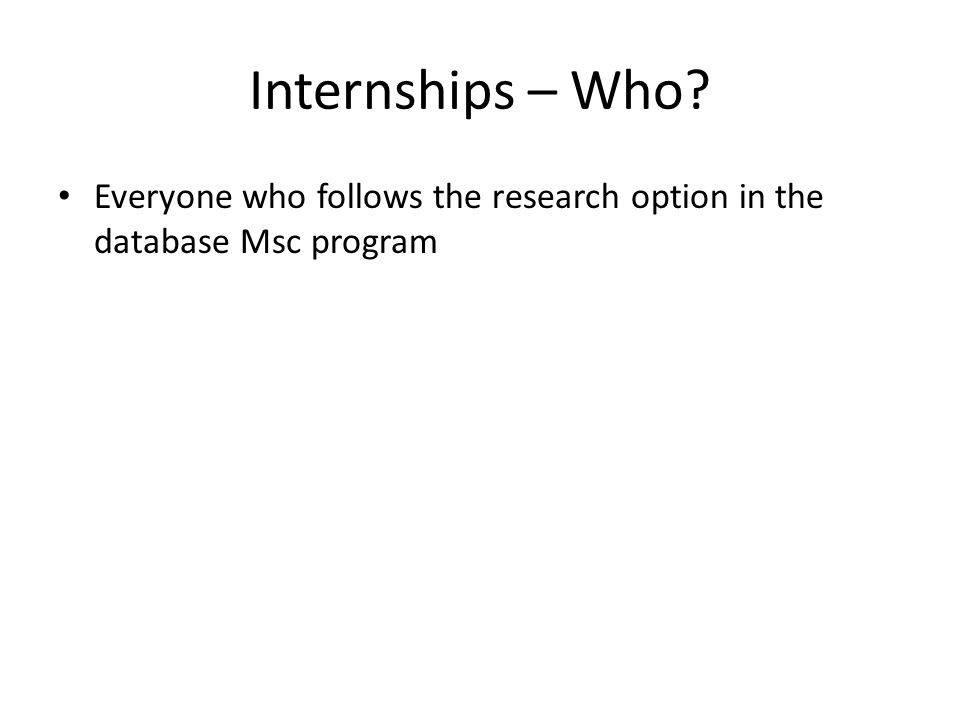 Internships – Who? Everyone who follows the research option in the database Msc program