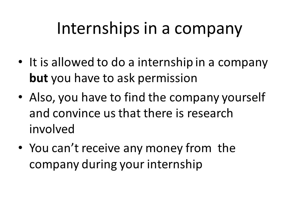 Internships in a company It is allowed to do a internship in a company but you have to ask permission Also, you have to find the company yourself and convince us that there is research involved You can't receive any money from the company during your internship