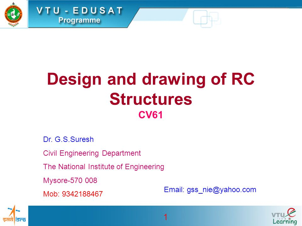 1 Design and drawing of RC Structures CV61 Dr. G.S.Suresh Civil Engineering Department The National Institute of Engineering Mysore-570 008 Mob: 93421