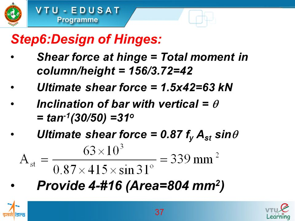 37 Step6:Design of Hinges: Shear force at hinge = Total moment in column/height = 156/3.72=42 Ultimate shear force = 1.5x42=63 kN Inclination of bar w
