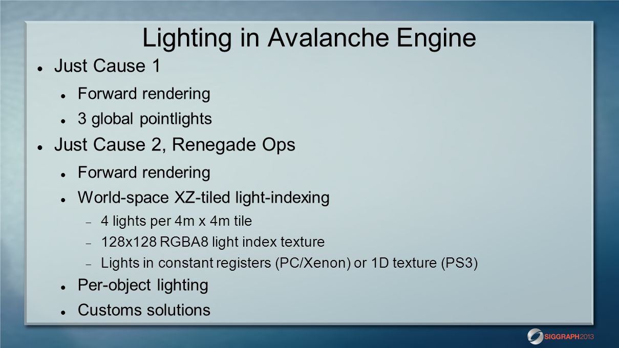 Lighting in Avalanche Engine Post-JC2 Classic deferred rendering  3-4 G-Buffers  Flexible lighting setup Point lights Spot lights  Optional shadow caster  Optional projected texture Area lights Fill lights Transparency a big problem  Old forward pass still polluting the code FXAA for anti-aliasing