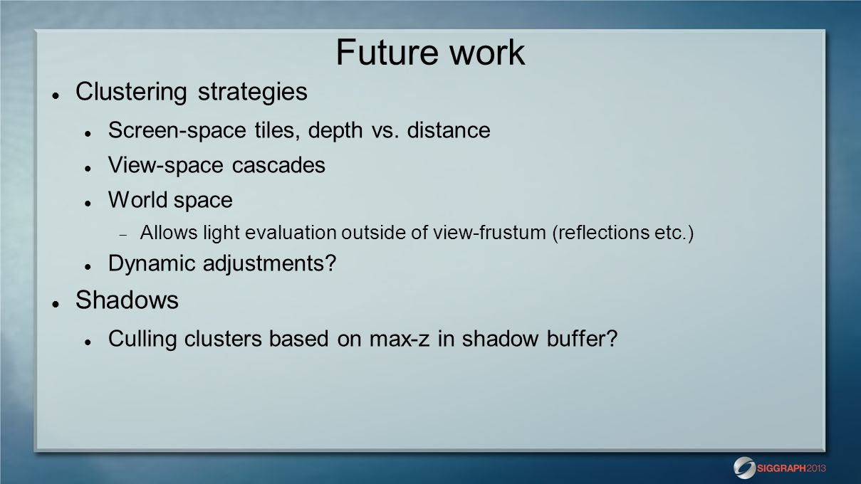 Future work Clustering strategies Screen-space tiles, depth vs. distance View-space cascades World space  Allows light evaluation outside of view-fru