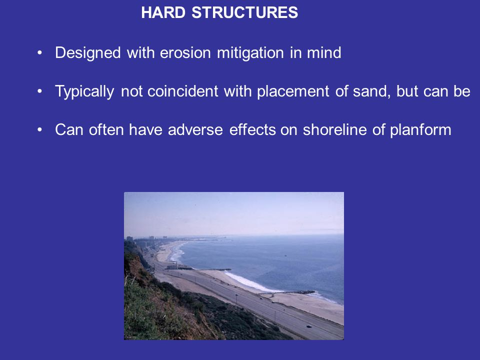 HARD STRUCTURES Designed with erosion mitigation in mind Typically not coincident with placement of sand, but can be Can often have adverse effects on shoreline of planform