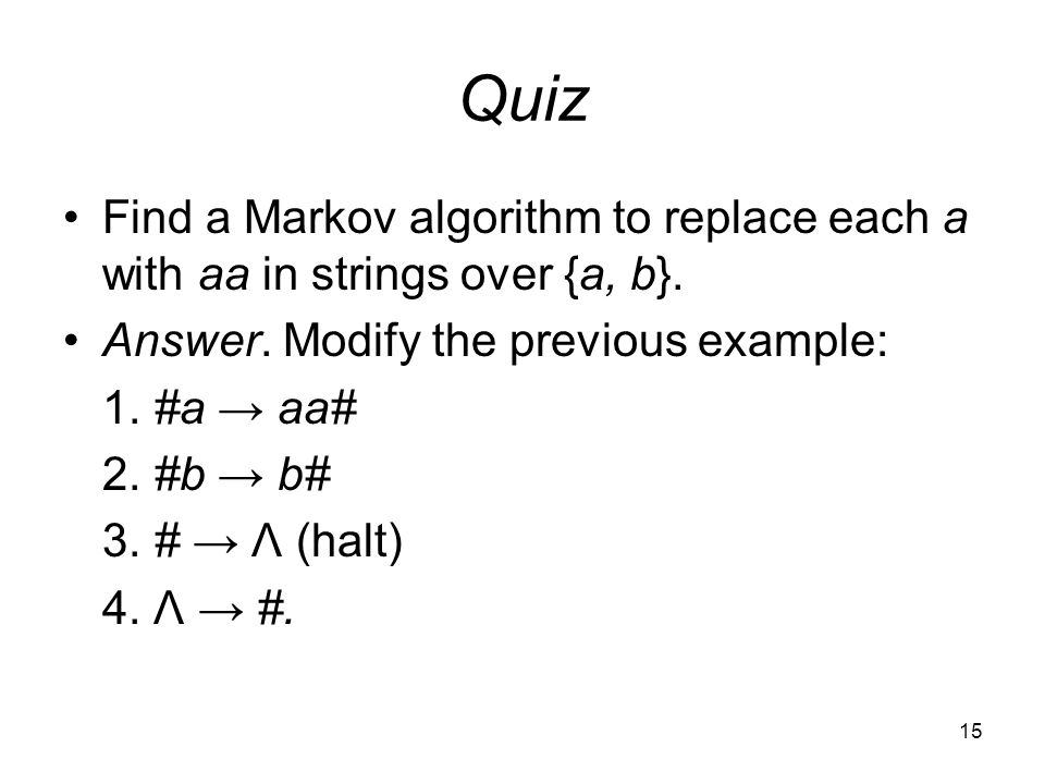 15 Quiz Find a Markov algorithm to replace each a with aa in strings over {a, b}.