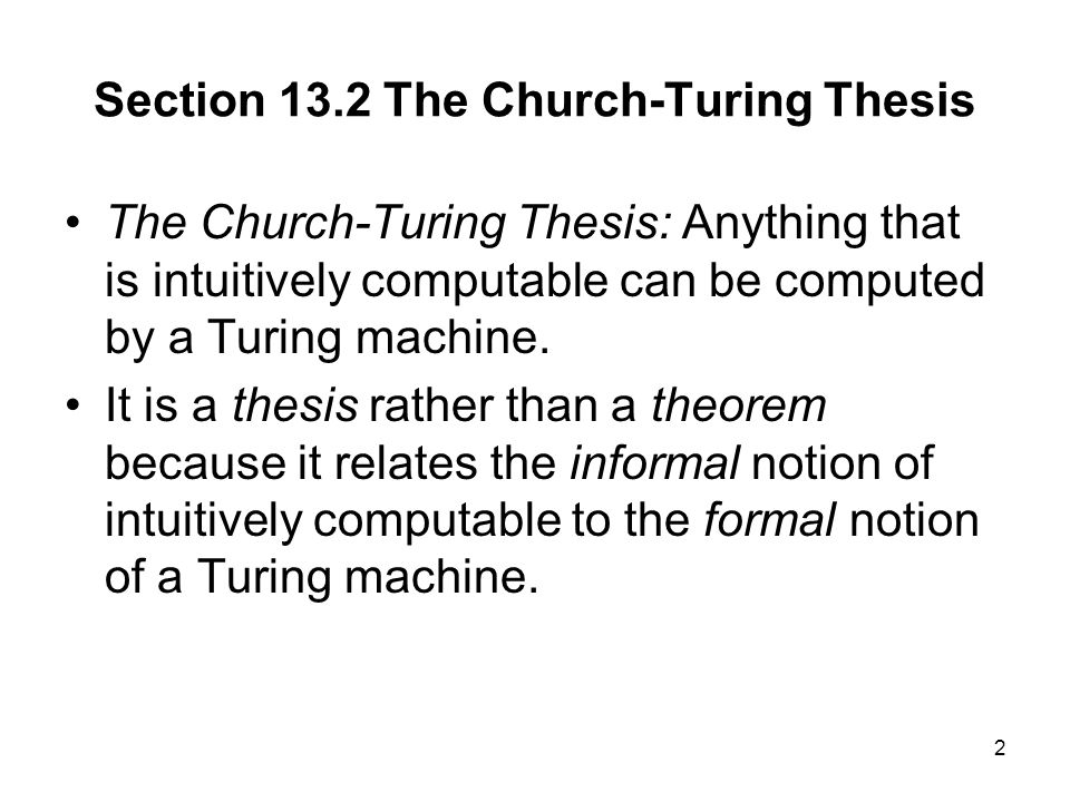 2 The Church-Turing Thesis: Anything that is intuitively computable can be computed by a Turing machine.
