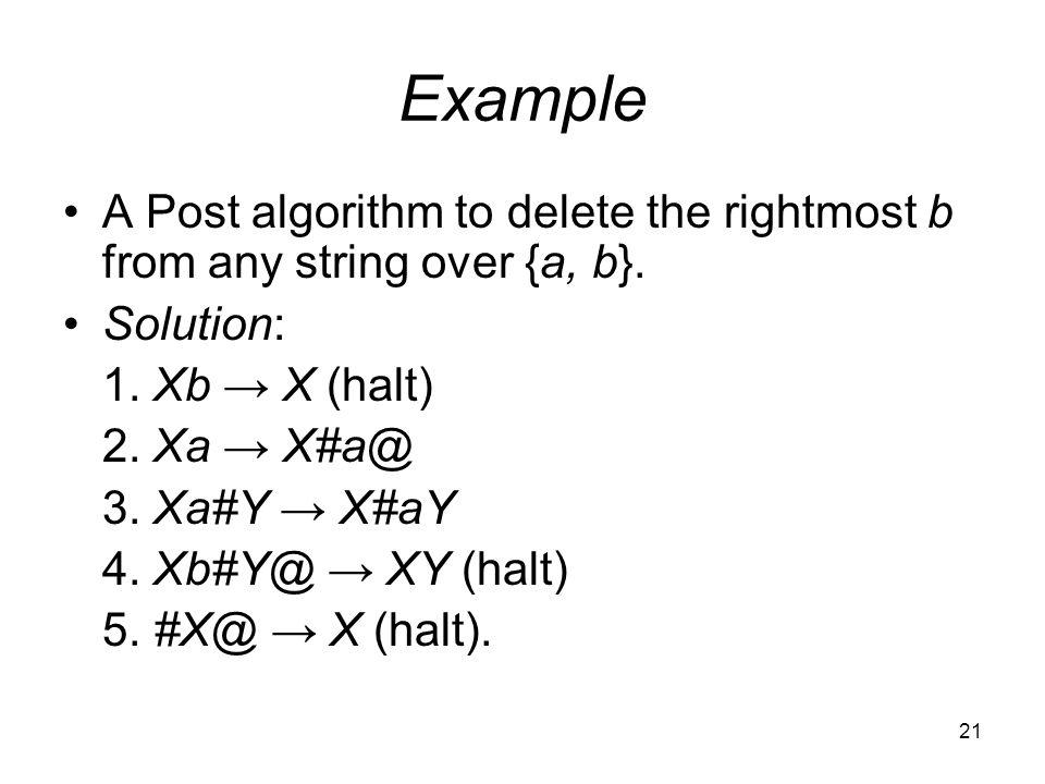 21 Example A Post algorithm to delete the rightmost b from any string over {a, b}.