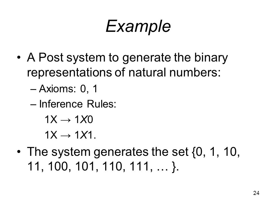24 Example A Post system to generate the binary representations of natural numbers: –Axioms: 0, 1 –Inference Rules: 1X → 1X0 1X → 1X1.