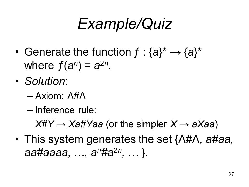 27 Example/Quiz Generate the function ƒ : {a}* → {a}* where ƒ(a n ) = a 2n.