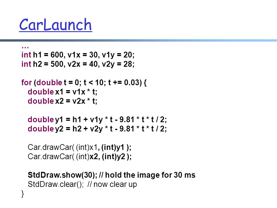 CarLaunch … int h1 = 600, v1x = 30, v1y = 20; int h2 = 500, v2x = 40, v2y = 28; for (double t = 0; t < 10; t += 0.03) { double x1 = v1x * t; double x2